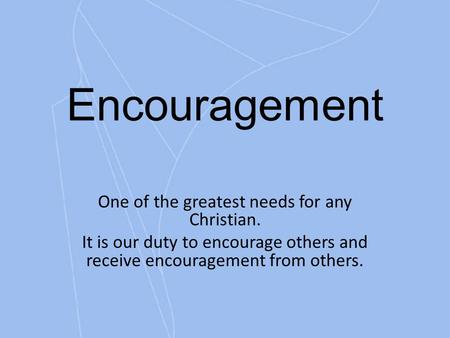 Encouragement One of the greatest needs for any Christian. It is our duty to encourage others and receive encouragement from others.