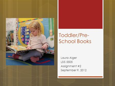 Toddler/Pre- School Books Laura Alger LSIS 5505 Assignment #2 September 9, 2012.
