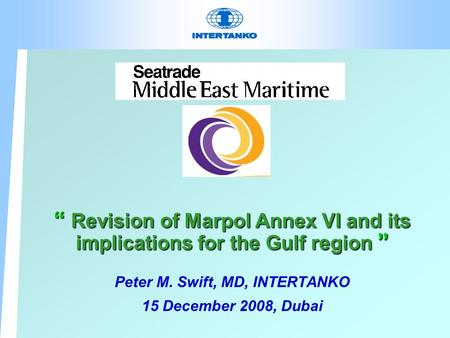""" Revision of Marpol Annex VI and its implications for the Gulf region "" Peter M. Swift, MD, INTERTANKO 15 December 2008, Dubai."