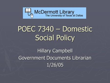 POEC 7340 – Domestic Social Policy Hillary Campbell Government Documents Librarian 1/26/05.