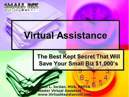 Virtual Assistance The Best Kept Secret That Will Save Your Small Biz $1,000's Janet L. Jordan, MVA, PREVA Master Virtual Assistant www.VirtualAssistanceU.com.