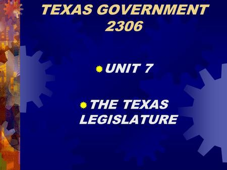 TEXAS GOVERNMENT 2306  UNIT 7  THE TEXAS LEGISLATURE.