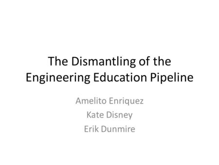 The Dismantling of the Engineering Education Pipeline Amelito Enriquez Kate Disney Erik Dunmire.