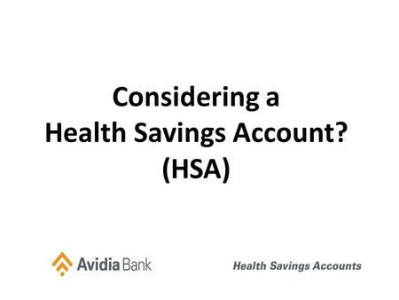 Considering a Health Savings Account? (HSA). Basic HSA Plan Concept High Deductible health Plan Single 2012 Family 2012 Single 2013 Family 2013 Min. Deductible.
