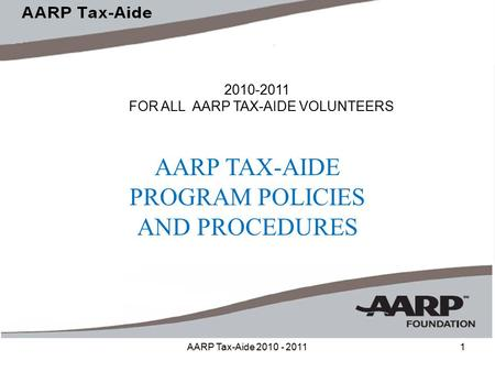 AARP Tax-Aide 2010 - 20111 2010-2011 FOR ALL AARP TAX-AIDE VOLUNTEERS AARP TAX-AIDE PROGRAM POLICIES AND PROCEDURES.