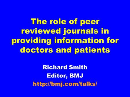 The role of peer reviewed journals in providing information for doctors and patients Richard Smith Editor, BMJ
