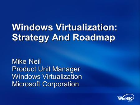 Windows Virtualization: Strategy And Roadmap Mike Neil Product Unit Manager Windows Virtualization Microsoft Corporation.