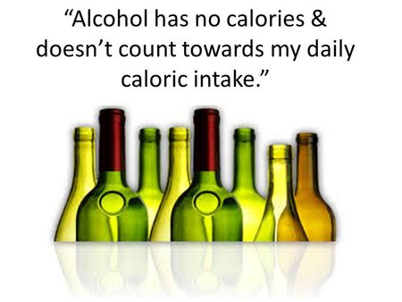 """Alcohol has no calories & doesn't count towards my daily caloric intake."""