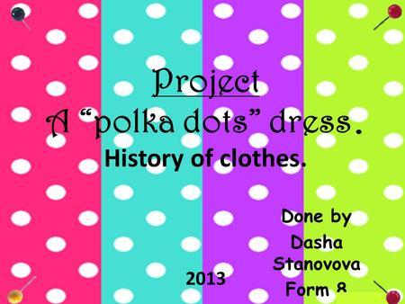 "Project A ""polka dots"" dress. History of clothes. Done by Dasha Stanovova Form 8 2013."