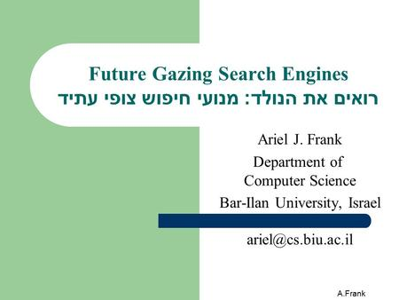 A.Frank Future Gazing Search Engines רואים את הנולד: מנועי חיפוש צופי עתיד Ariel J. Frank Department of Computer Science Bar-Ilan University, Israel