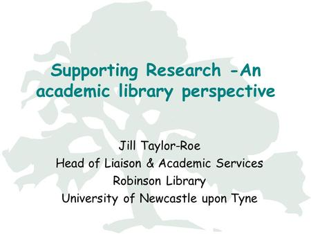 Supporting Research -An academic library perspective Jill Taylor-Roe Head of Liaison & Academic Services Robinson Library University of Newcastle upon.