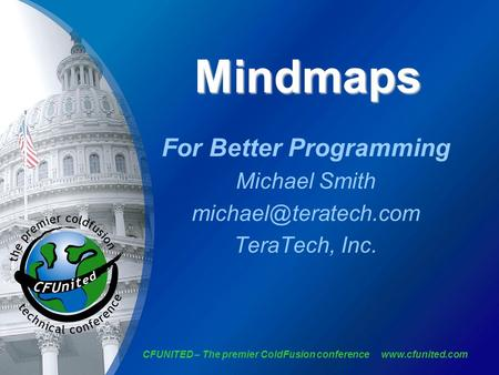 CFUNITED – The premier ColdFusion conference  Mindmaps For Better Programming Michael Smith TeraTech, Inc.