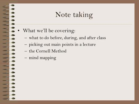 Note taking What we'll be covering: –what to do before, during, and after class –picking out main points in a lecture –the Cornell Method –mind mapping.
