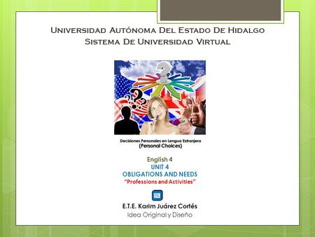 "Universidad Autónoma Del Estado De Hidalgo Sistema De Universidad Virtual English 4 UNIT 4 OBLIGATIONS AND NEEDS ""Professions and Activities"" E.T.E. Karim."