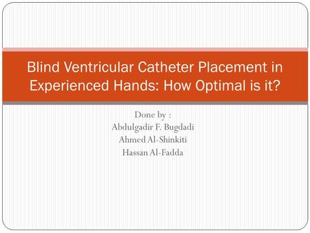 Done by : Abdulgadir F. Bugdadi Ahmed Al-Shinkiti Hassan Al-Fadda Blind Ventricular Catheter Placement in Experienced Hands: How Optimal is it?