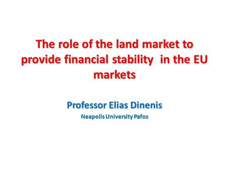 The role of the land market to provide financial stability in the EU markets Professor Elias Dinenis Neapolis University Pafos.