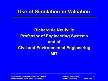 Engineering Systems Analysis for Design Richard de Neufville  Massachusetts Institute of Technology Use of Simulation Slide 1 of 19 Use of Simulation.