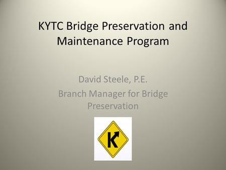 KYTC Bridge Preservation and Maintenance Program David Steele, P.E. Branch Manager for Bridge Preservation.