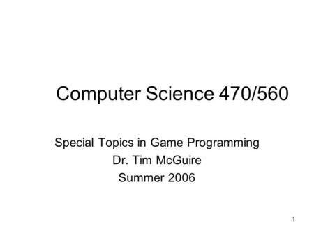 1 Computer Science 470/560 Special Topics in Game Programming Dr. Tim McGuire Summer 2006.