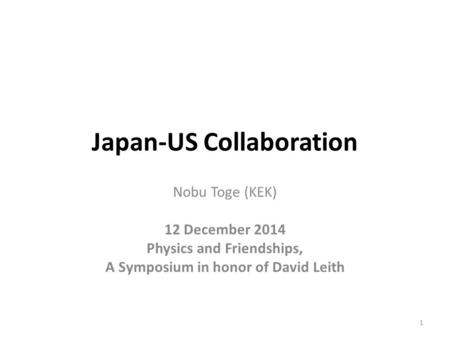 Japan-US Collaboration Nobu Toge (KEK) 12 December 2014 Physics and Friendships, A Symposium in honor of David Leith 1.