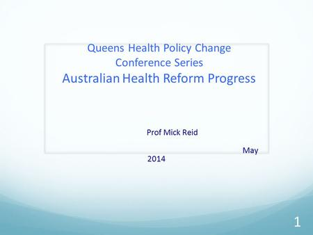 Queens Health Policy Change Conference Series Australian Health Reform Progress Prof Mick Reid May 2014 1.