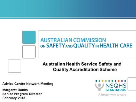 Australian Health Service Safety and Quality Accreditation Scheme Advice Centre Network Meeting Margaret Banks Senior Program Director February 2013.