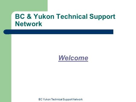 BC Yukon Technical Support Network BC & Yukon Technical Support Network Welcome.