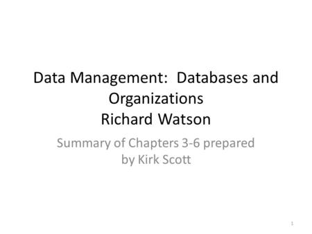 Data Management: Databases and Organizations Richard Watson Summary of Chapters 3-6 prepared by Kirk Scott 1.
