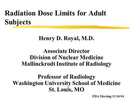 Radiation Dose Limits for Adult Subjects Henry D. Royal, M.D. Associate Director Division of Nuclear Medicine Mallinckrodt Institute of Radiology Professor.