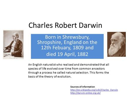 Charles Robert Darwin Born in Shrewsbury, Shropshire, England on the 12th Febuary, 1809 and died 19 April, 1882 An English naturalist who realised and.
