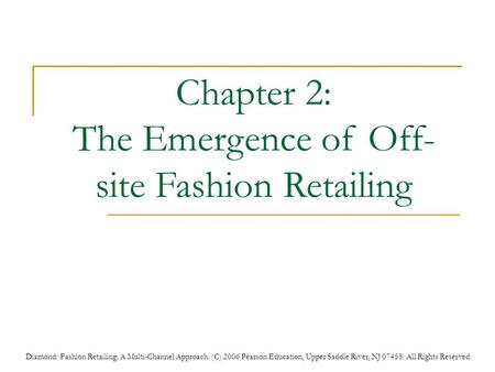 Diamond: Fashion Retailing: A Multi-Channel Approach. (C) 2006 Pearson Education, Upper Saddle River, NJ 07458. All Rights Reserved Chapter 2: The Emergence.