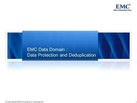 1 © Copyright 2010 EMC Corporation. All rights reserved. EMC Data Domain : Data Protection and Deduplication.