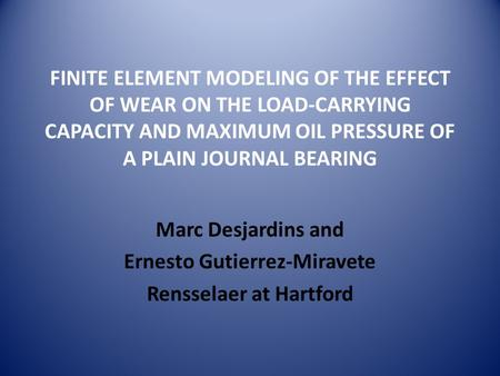 FINITE ELEMENT MODELING OF THE EFFECT OF WEAR ON THE LOAD-CARRYING CAPACITY AND MAXIMUM OIL PRESSURE OF A PLAIN JOURNAL BEARING Marc Desjardins and Ernesto.