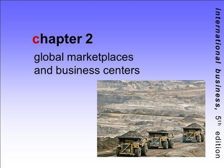 International business, 5 th edition chapter 2 global marketplaces and business centers.