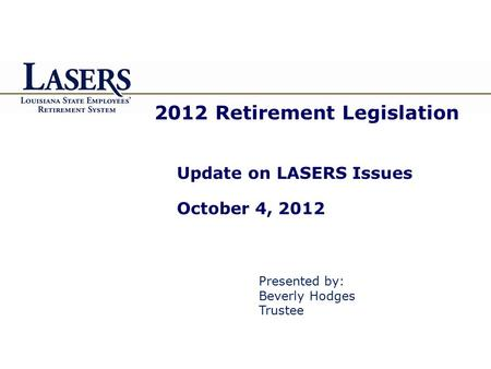 2012 Retirement Legislation Update on LASERS Issues October 4, 2012 Presented by: Beverly Hodges Trustee.
