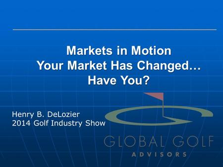 Markets in Motion Your Market Has Changed… Have You? Henry B. DeLozier 2014 Golf Industry Show.