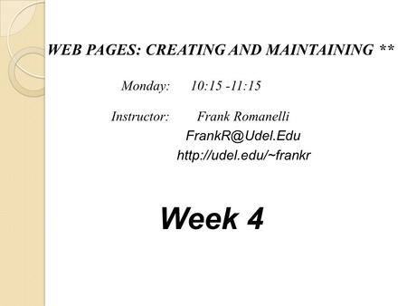 WEB PAGES: CREATING AND MAINTAINING ** Frank Romanelli  Instructor: Monday: 10:15 -11:15 Week 4.