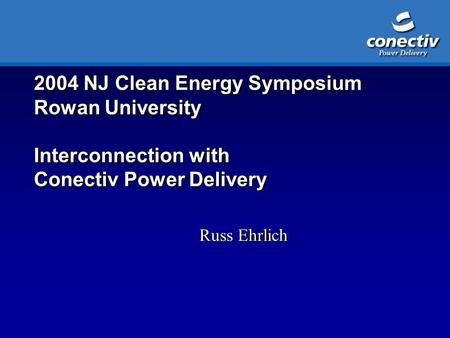2004 NJ Clean Energy Symposium Rowan University Interconnection with Conectiv Power Delivery Russ Ehrlich.