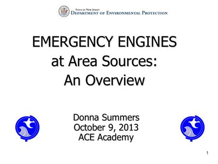 1 EMERGENCY ENGINES at Area Sources: An Overview Donna Summers October 9, 2013 ACE Academy.