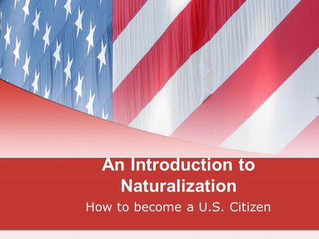 An Introduction to Naturalization How to become a U.S. Citizen.