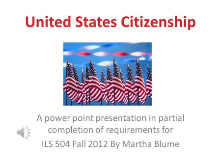 United States Citizenship A power point presentation in partial completion of requirements for ILS 504 Fall 2012 By Martha Blume.