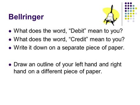 "Bellringer What does the word, ""Debit"" mean to you? What does the word, ""Credit"" mean to you? Write it down on a separate piece of paper. Draw an outline."