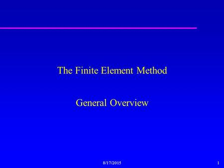8/17/20151 The Finite Element Method General Overview.