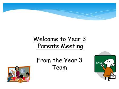 Welcome to Year 3 Parents Meeting From the Year 3 Team.