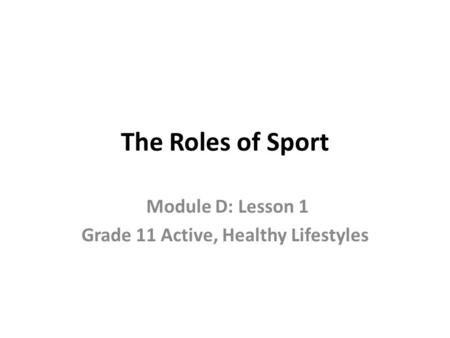 The Roles of Sport Module D: Lesson 1 Grade 11 Active, Healthy Lifestyles.