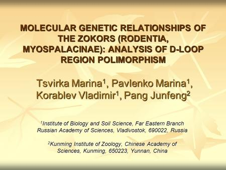 MOLECULAR GENETIC RELATIONSHIPS OF THE ZOKORS (RODENTIA, MYOSPALACINAE): ANALYSIS OF D-LOOP REGION POLIMORPHISM Tsvirka Marina 1, Pavlenko Marina 1, Korablev.