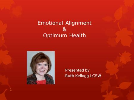 Emotional Alignment & Optimum Health Presented by Ruth Kellogg LCSW 1.