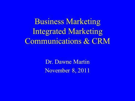 Business Marketing Integrated Marketing Communications & CRM Dr. Dawne Martin November 8, 2011.