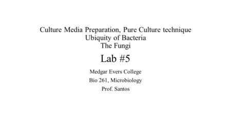Culture Media Preparation, Pure Culture technique Ubiquity of Bacteria The Fungi Lab #5 Medgar Evers College Bio 261, Microbiology Prof. Santos.