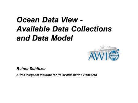 Reiner Schlitzer Alfred Wegener Institute for Polar and Marine Research Ocean Data View - Available Data Collections and Data Model.